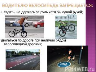 Водителю велосипеда запрещается: ездить, не держась за руль хотя бы одной рукой;