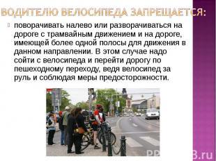 Водителю велосипеда запрещается: поворачивать налево или разворачиваться на доро