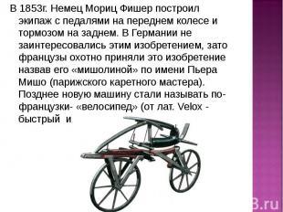 В 1853г. Немец Мориц Фишер построил экипаж с педалями на переднем колесе и тормо