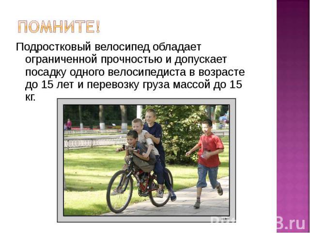 Помните! Подростковый велосипед обладает ограниченной прочностью и допускает посадку одного велосипедиста в возрасте до 15 лет и перевозку груза массой до 15 кг.