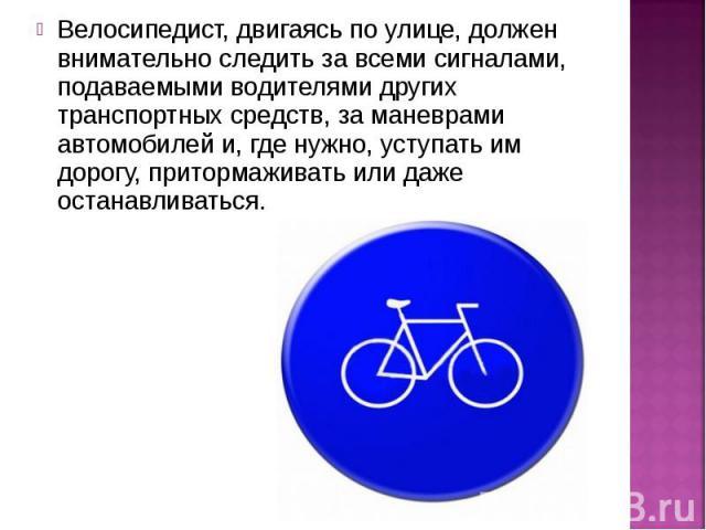 Велосипедист, двигаясь по улице, должен внимательно следить за всеми сигналами, подаваемыми водителями других транспортных средств, за маневрами автомобилей и, где нужно, уступать им дорогу, притормаживать или даже останавливаться.