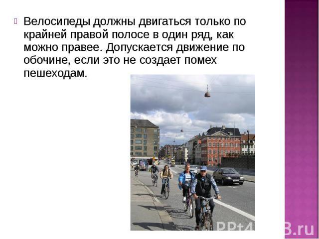 Велосипеды должны двигаться только по крайней правой полосе в один ряд, как можно правее. Допускается движение по обочине, если это не создает помех пешеходам.