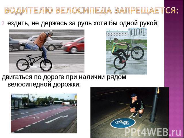 Водителю велосипеда запрещается: ездить, не держась за руль хотя бы одной рукой;двигаться по дороге при наличии рядом велосипедной дорожки;