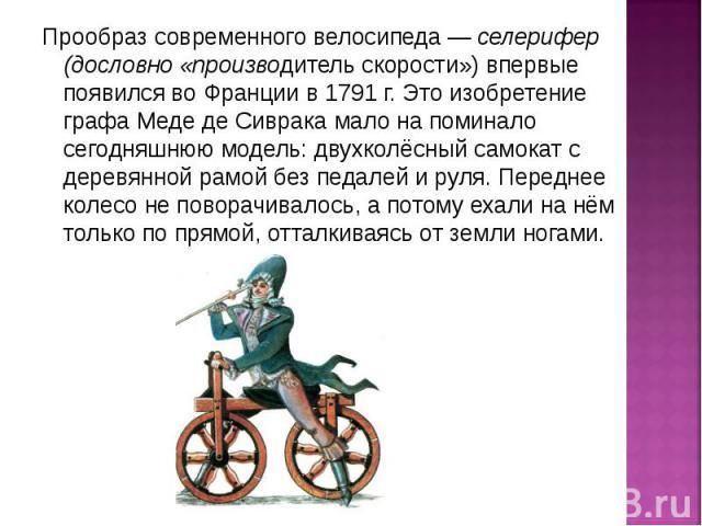 Прообраз современного велосипеда — селерифер (дословно «производитель скорости») впервые появился во Франции в 1791 г. Это изобретение графа Меде де Сиврака мало на поминало сегодняшнюю модель: двухколёсный самокат с деревянной рамой без педалей и р…