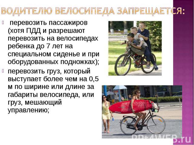 Водителю велосипеда запрещается: перевозить пассажиров (хотя ПДД и разрешают перевозить на велосипедах ребенка до 7 лет на специальном сиденье и при оборудованных подножках);перевозить груз, который выступает более чем на 0,5 м по ширине или длине з…
