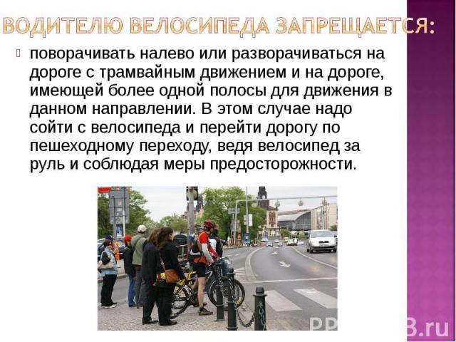 Водителю велосипеда запрещается: поворачивать налево или разворачиваться на дороге с трамвайным движением и на дороге, имеющей более одной полосы для движения в данном направлении. В этом случае надо сойти с велосипеда и перейти дорогу по пешеходном…
