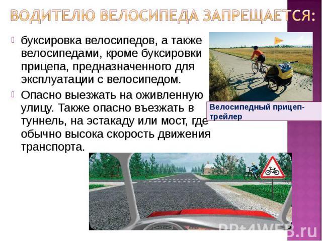 Водителю велосипеда запрещается: буксировка велосипедов, а также велосипедами, кроме буксировки прицепа, предназначенного для эксплуатации с велосипедом.Опасно выезжать на оживленную улицу. Также опасно въезжать в туннель, на эстакаду или мост, где …