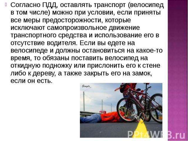 Согласно ПДД, оставлять транспорт (велосипед в том числе) можно при условии, если приняты все меры предосторожности, которые исключают самопроизвольное движение транспортного средства и использование его в отсутствие водителя. Если вы едете на велос…