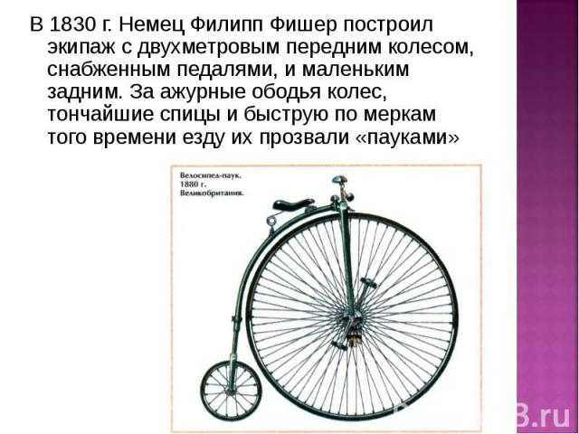 В 1830 г. Немец Филипп Фишер построил экипаж с двухметровым передним колесом, снабженным педалями, и маленьким задним. За ажурные ободья колес, тончайшие спицы и быструю по меркам того времени езду их прозвали «пауками»