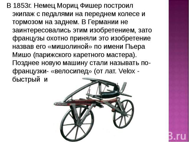 В 1853г. Немец Мориц Фишер построил экипаж с педалями на переднем колесе и тормозом на заднем. В Германии не заинтересовались этим изобретением, зато французы охотно приняли это изобретение назвав его «мишолиной» по имени Пьера Мишо (парижского каре…