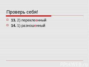 Проверь себя! 13. 2) переклеенный14. 1) разношенный