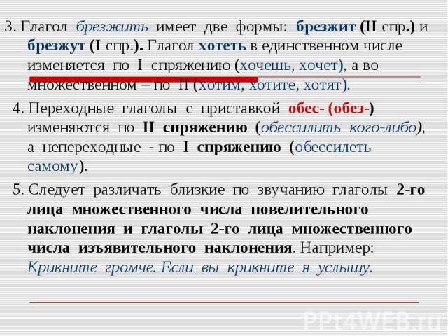 3. Глагол брезжить имеет две формы: брезжит (II спр.) и брезжут (I спр.). Глагол хотеть в единственном числе изменяется по I спряжению (хочешь, хочет), а во множественном – по II (хотим, хотите, хотят). 4. Переходные глаголы с приставкой обес- (обез…