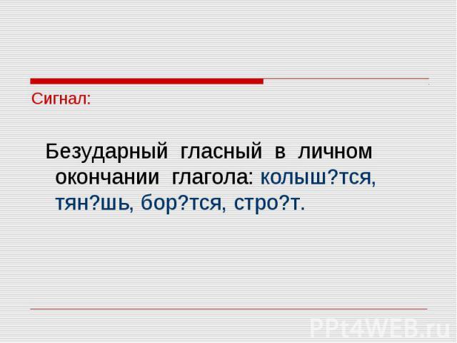 Сигнал: Безударный гласный в личном окончании глагола: колыш?тся, тян?шь, бор?тся, стро?т.