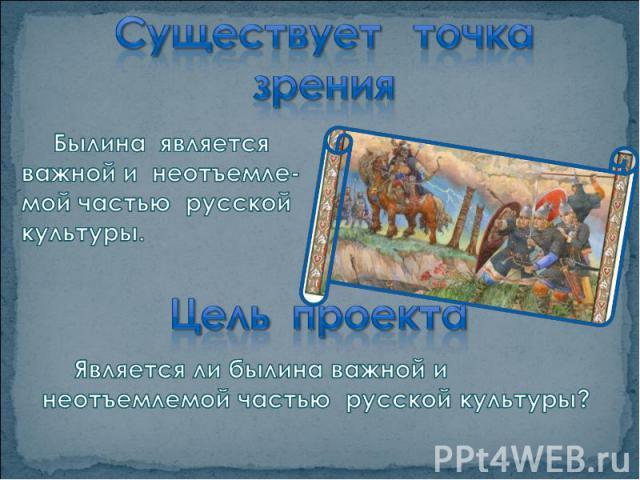Существует точка зрения Былина является важной и неотъемле-мой частью русской культуры.Цель проектаЯвляется ли былина важной и неотъемлемой частью русской культуры?