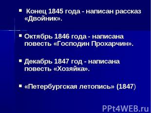 Конец 1845 года - написан рассказ «Двойник».Октябрь 1846 года - написана повесть
