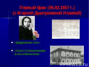 Первый брак (06.02.1857 г.)(с Марией Дмитриевной Исаевой) «Дядюшкин сон»«Село Ст