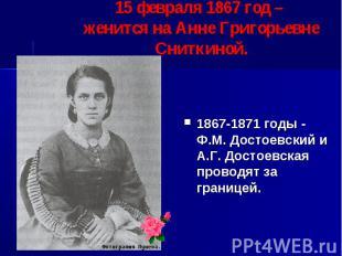 15 февраля 1867 год – женится на Анне Григорьевне Сниткиной. 1867-1871 годы - Ф.