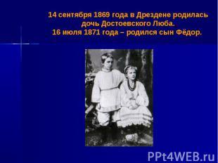 14 сентября 1869 года в Дрездене родилась дочь Достоевского Люба.16 июля 1871 го