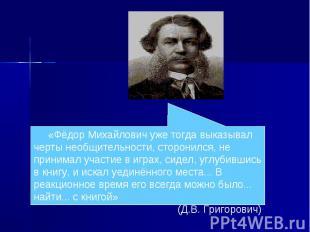 «Фёдор Михайлович уже тогда выказывал черты необщительности, сторонился, не прин