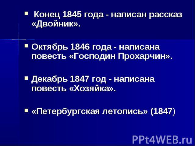 Конец 1845 года - написан рассказ «Двойник».Октябрь 1846 года - написана повесть «Господин Прохарчин».Декабрь 1847 год - написана повесть «Хозяйка».«Петербургская летопись» (1847)