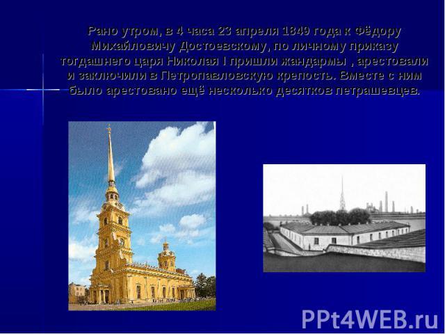 Рано утром, в 4 часа 23 апреля 1849 года к Фёдору Михайловичу Достоевскому, по личному приказу тогдашнего царя Николая I пришли жандармы , арестовали и заключили в Петропавловскую крепость. Вместе с ним было арестовано ещё несколько десятков петрашевцев.