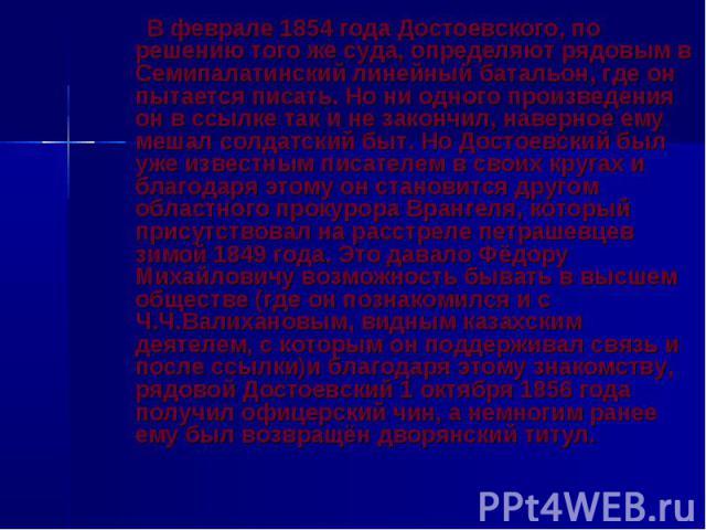В феврале 1854 года Достоевского, по решению того же суда, определяют рядовым в Семипалатинский линейный батальон, где он пытается писать. Но ни одного произведения он в ссылке так и не закончил, наверное ему мешал солдатский быт. Но Достоевский был…
