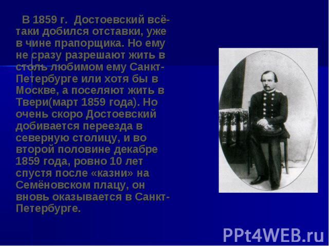 В 1859 г. Достоевский всё-таки добился отставки, уже в чине прапорщика. Но ему не сразу разрешают жить в столь любимом ему Санкт-Петербурге или хотя бы в Москве, а поселяют жить в Твери(март 1859 года). Но очень скоро Достоевский добивается переезда…