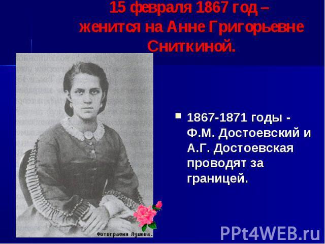 15 февраля 1867 год – женится на Анне Григорьевне Сниткиной. 1867-1871 годы - Ф.М. Достоевский и А.Г. Достоевская проводят за границей.