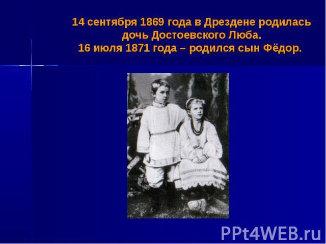 14 сентября 1869 года в Дрездене родилась дочь Достоевского Люба.16 июля 1871 года – родился сын Фёдор.