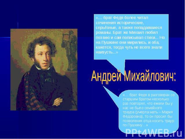 «… брат Федя более читал сочинения исторические, серьёзные, а также попадавшиеся романы. Брат же Михаил любил поэзию и сам пописывал стихи... Но на Пушкине они мирились, и оба, кажется, тогда чуть не всего знали наизусть...»Андрей Михайлович:«… брат…