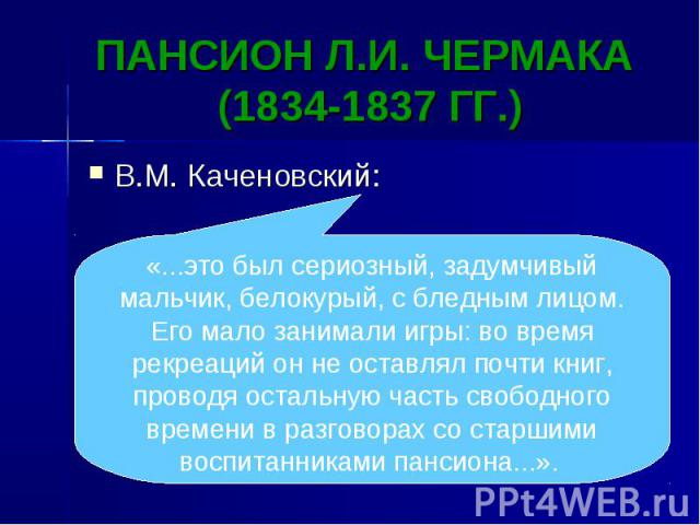 ПАНСИОН Л.И. ЧЕРМАКА (1834-1837 ГГ.) В.М. Каченовский: «...это был сериозный, задумчивый мальчик, белокурый, с бледным лицом. Его мало занимали игры: во время рекреаций он не оставлял почти книг, проводя остальную часть свободного времени в разговор…