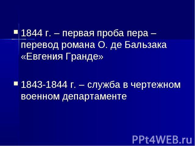 1844 г. – первая проба пера – перевод романа О. де Бальзака «Евгения Гранде»1843-1844 г. – служба в чертежном военном департаменте