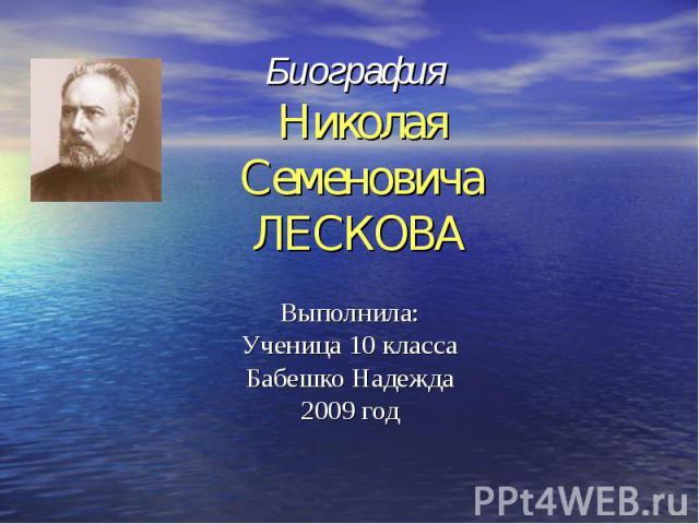 Биография НиколаяСеменовичаЛЕСКОВА Выполнила:Ученица 10 классаБабешко Надежда2009 год