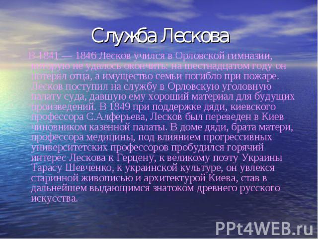 Служба Лескова В 1841 — 1846 Лесков учился в Орловской гимназии, которую не удалось окончить: на шестнадцатом году он потерял отца, а имущество семьи погибло при пожаре. Лесков поступил на службу в Орловскую уголовную палату суда, давшую ему хороший…