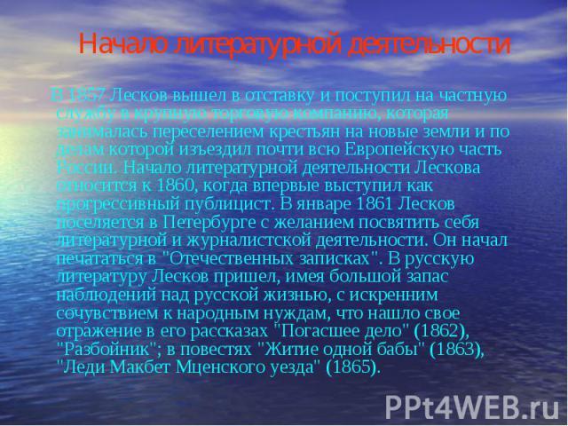 Начало литературной деятельности В 1857 Лесков вышел в отставку и поступил на частную службу в крупную торговую компанию, которая занималась переселением крестьян на новые земли и по делам которой изъездил почти всю Европейскую часть России. Начало …