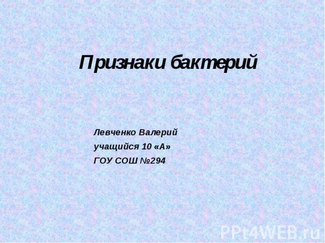 Признаки бактерий Левченко Валерийyчащийся 10 «A»ГОУ СОШ №294