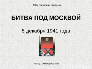 МОУ гимназия «Дмитров» БИТВА ПОД МОСКВОЙ 5 декабря 1941 годаАвтор: Сенаторова Л.