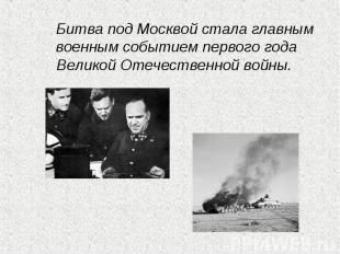 Битва под Москвой стала главным военным событием первого года Великой Отечествен