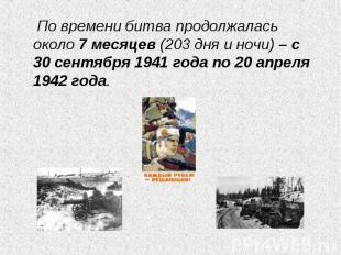 По времени битва продолжалась около 7 месяцев (203 дня и ночи) – с 30 сентября 1