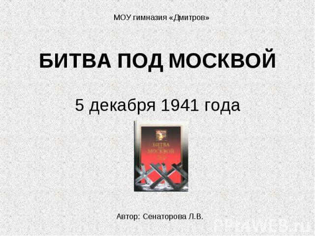 МОУ гимназия «Дмитров» БИТВА ПОД МОСКВОЙ 5 декабря 1941 годаАвтор: Сенаторова Л.В.