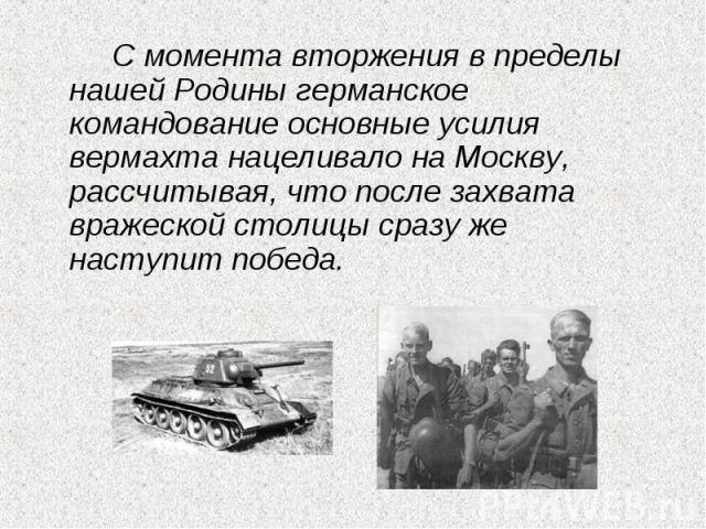 С момента вторжения в пределы нашей Родины германское командование основные усилия вермахта нацеливало на Москву, рассчитывая, что после захвата вражеской столицы сразу же наступит победа.