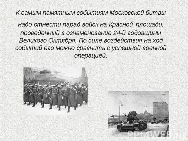К самым памятным событиям Московской битвы надо отнести парад войск на Красной площади, проведенный в ознаменование 24-й годовщины Великого Октября. По силе воздействия на ход событий его можно сравнить с успешной военной операцией.