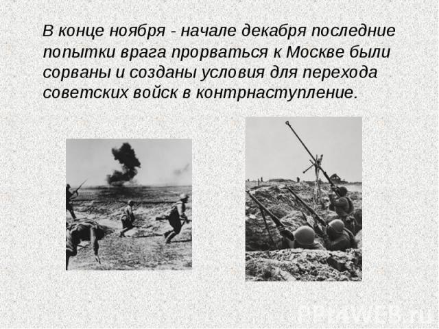 В конце ноября - начале декабря последние попытки врага прорваться к Москве были сорваны и созданы условия для перехода советских войск в контрнаступление.