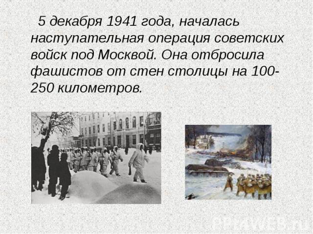 5 декабря 1941 года, началась наступательная операция советских войск под Москвой. Она отбросила фашистов от стен столицы на 100-250 километров.