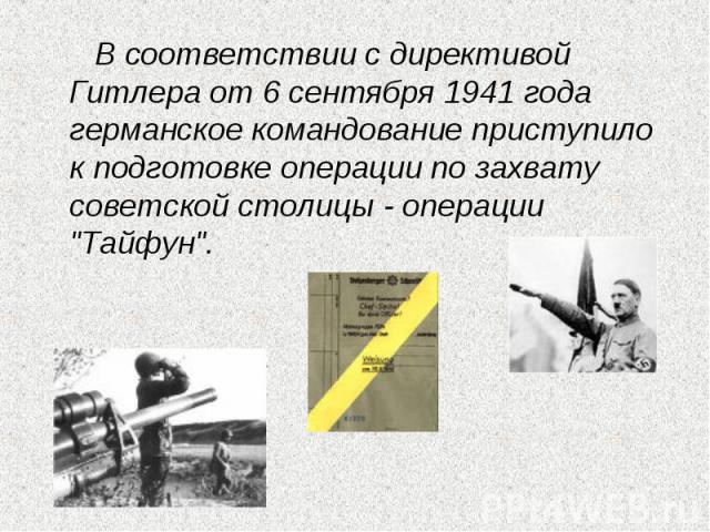 В соответствии с директивой Гитлера от 6 сентября 1941 года германское командование приступило к подготовке операции по захвату советской столицы - операции