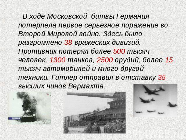 В ходе Московской битвы Германия потерпела первое серьезное поражение во Второй Мировой войне. Здесь было разгромлено 38 вражеских дивизий. Противник потерял более 500 тысяч человек, 1300 танков, 2500 орудий, более 15 тысяч автомобилей и много друг…