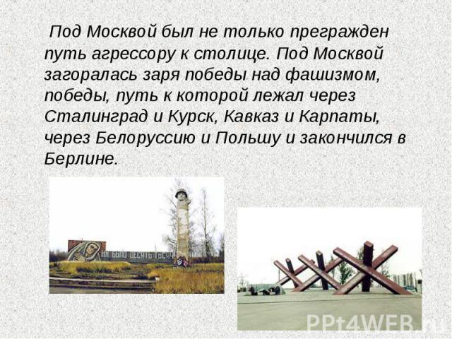Под Москвой был не только прегражден путь агрессору к столице. Под Москвой загоралась заря победы над фашизмом, победы, путь к которой лежал через Сталинград и Курск, Кавказ и Карпаты, через Белоруссию и Польшу и закончился в Берлине.