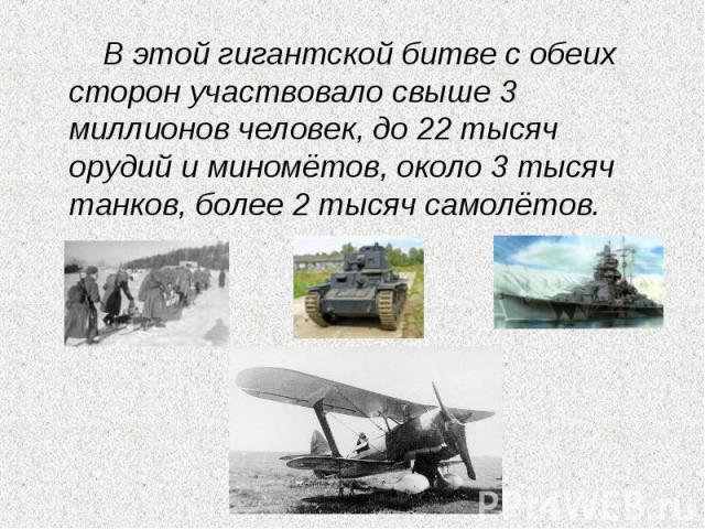 В этой гигантской битве с обеих сторон участвовало свыше 3 миллионов человек, до 22 тысяч орудий и миномётов, около 3 тысяч танков, более 2 тысяч самолётов.