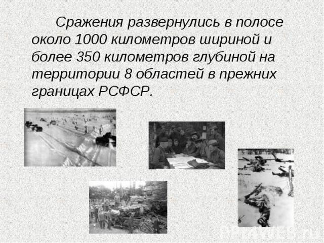 Сражения развернулись в полосе около 1000 километров шириной и более 350 километров глубиной на территории 8 областей в прежних границах РСФСР.
