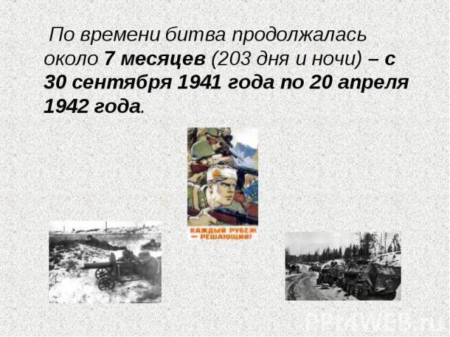 По времени битва продолжалась около 7 месяцев (203 дня и ночи) – с 30 сентября 1941 года по 20 апреля 1942 года.